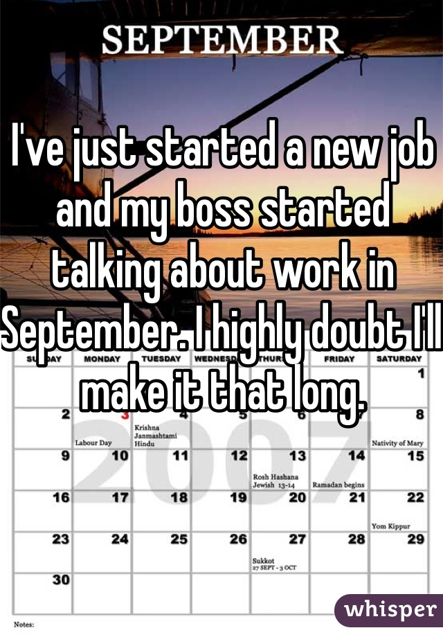 I've just started a new job and my boss started talking about work in September. I highly doubt I'll make it that long.