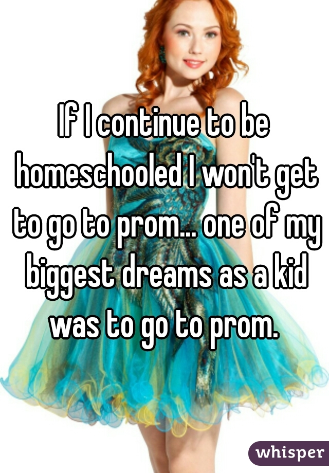 If I continue to be homeschooled I won't get to go to prom... one of my biggest dreams as a kid was to go to prom.