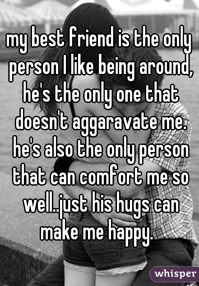 my best friend is the only person I like being around, he's the only one that doesn't aggaravate me. he's also the only person that can comfort me so well..just his hugs can make me happy.