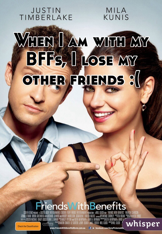 When I am with my BFFs, I lose my other friends :(
