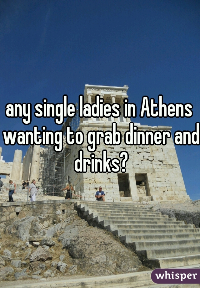 any single ladies in Athens wanting to grab dinner and drinks?