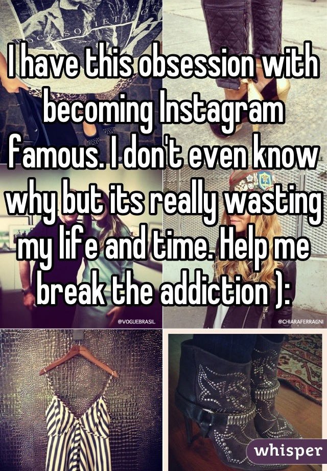 I have this obsession with becoming Instagram famous. I don't even know why but its really wasting my life and time. Help me break the addiction ):
