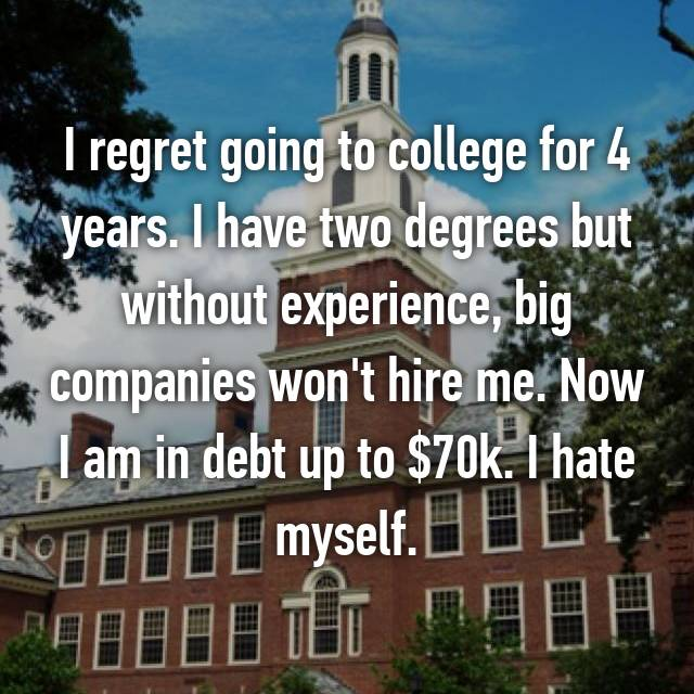 I regret going to college for 4 years. I have two degrees but without experience, big companies won't hire me. Now I am in debt up to $70k. I hate myself.