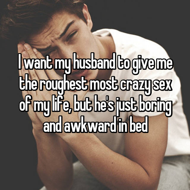 I want my husband to give me the roughest most crazy sex of my life, but he's just boring and awkward in bed