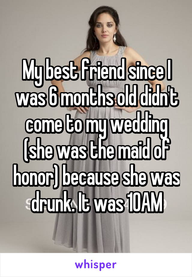 My best friend since I was 6 months old didn't come to my wedding (she was the maid of honor) because she was drunk. It was 10AM