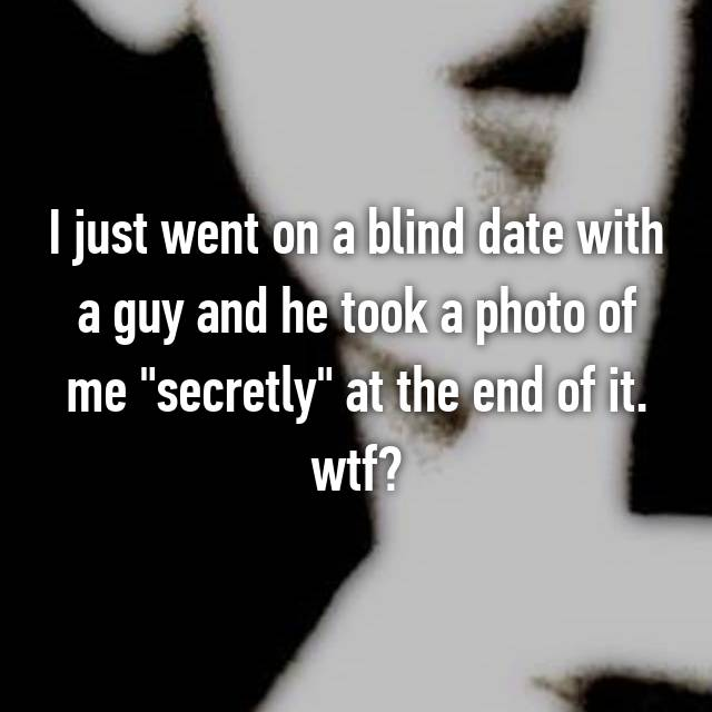 "I just went on a blind date with a guy and he took a photo of me ""secretly"" at the end of it. wtf?"