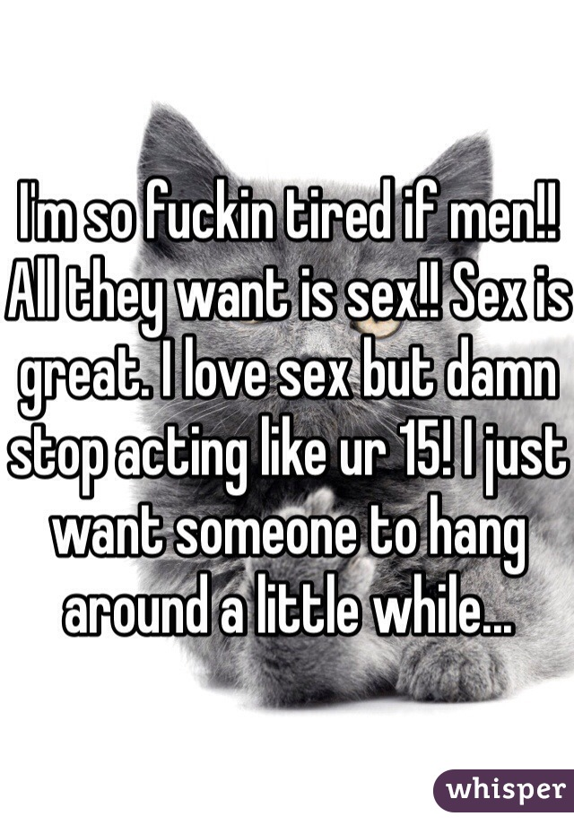 I'm so fuckin tired if men!! All they want is sex!! Sex is great. I love sex but damn stop acting like ur 15! I just want someone to hang around a little while...