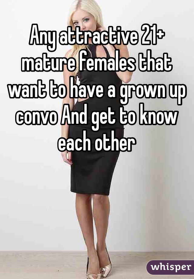 Any attractive 21+ mature females that want to have a grown up convo And get to know each other