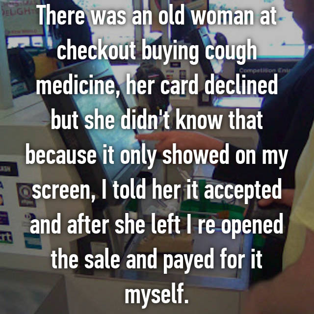 There was an old woman at checkout buying cough medicine, her card declined but she didn't know that because it only showed on my screen, I told her it accepted and after she left I re opened the sale and payed for it myself.