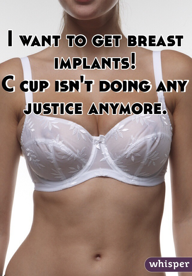 I want to get breast implants! C cup isn't doing any justice anymore.