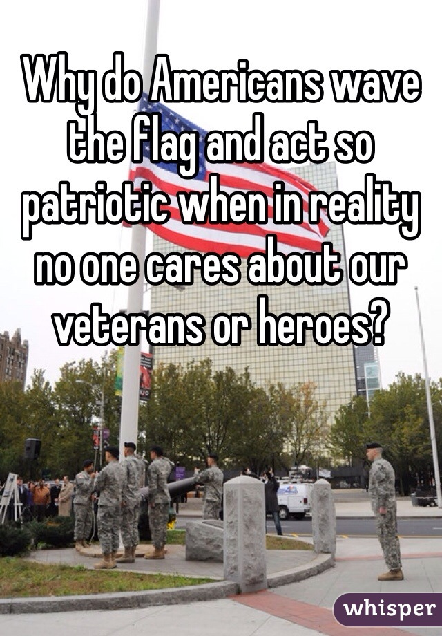Why do Americans wave the flag and act so patriotic when in reality no one cares about our veterans or heroes?