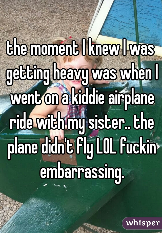 the moment I knew I was getting heavy was when I went on a kiddie airplane ride with my sister.. the plane didn't fly LOL fuckin embarrassing.