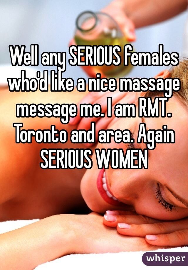 Well any SERIOUS females who'd like a nice massage message me. I am RMT. Toronto and area. Again SERIOUS WOMEN