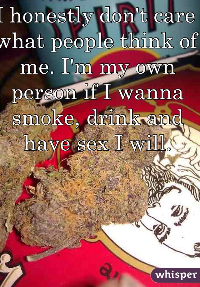 I honestly don't care what people think of me. I'm my own person if I wanna smoke, drink and have sex I will.