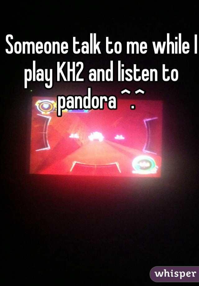 Someone talk to me while I play KH2 and listen to pandora ^.^