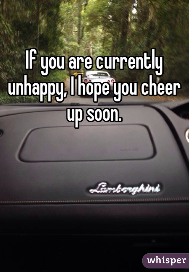 If you are currently unhappy, I hope you cheer up soon.