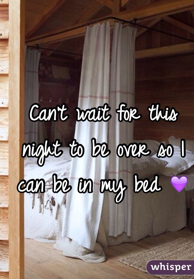 Can't wait for this night to be over so I can be in my bed 💜
