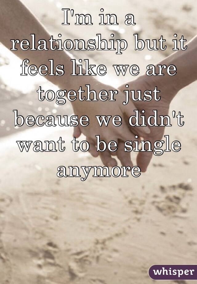 I'm in a relationship but it feels like we are together just because we didn't want to be single anymore