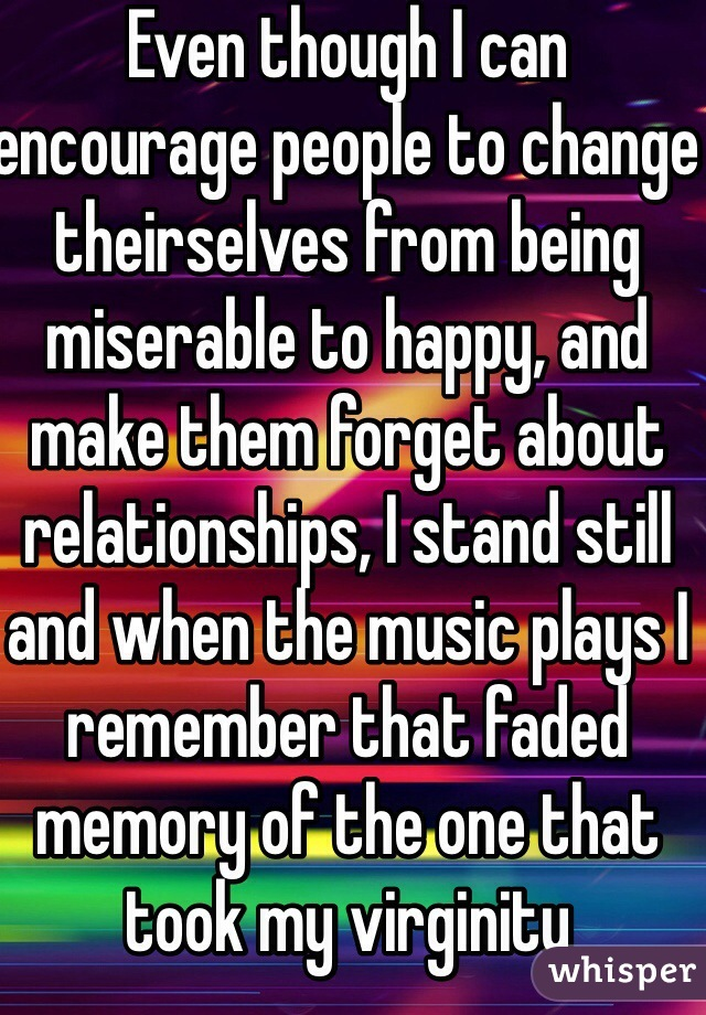 Even though I can encourage people to change theirselves from being miserable to happy, and make them forget about relationships, I stand still and when the music plays I remember that faded memory of the one that took my virginity