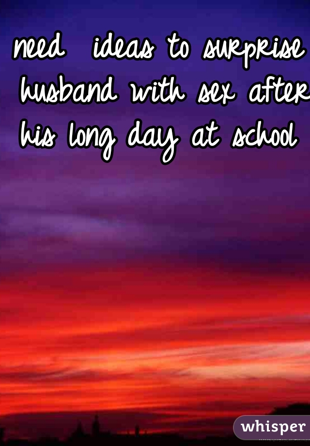 need  ideas to surprise husband with sex after his long day at school