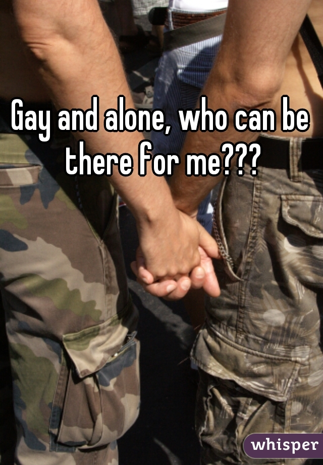 Gay and alone, who can be there for me???