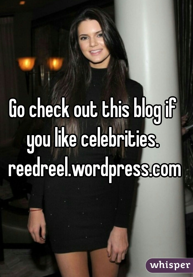Go check out this blog if you like celebrities.  reedreel.wordpress.com