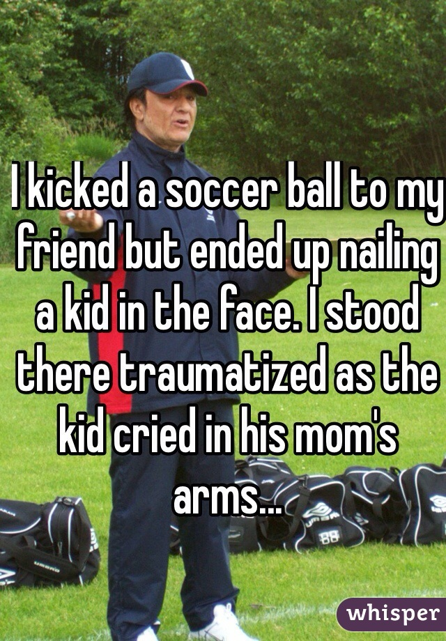 I kicked a soccer ball to my friend but ended up nailing a kid in the face. I stood there traumatized as the kid cried in his mom's arms...