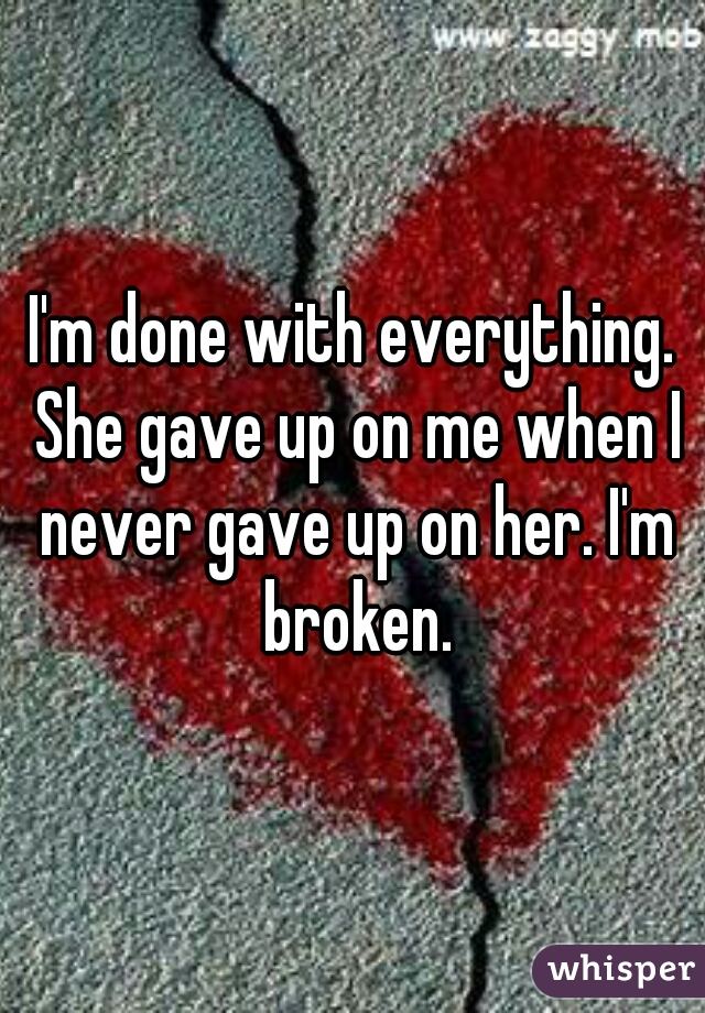 I'm done with everything. She gave up on me when I never gave up on her. I'm broken.