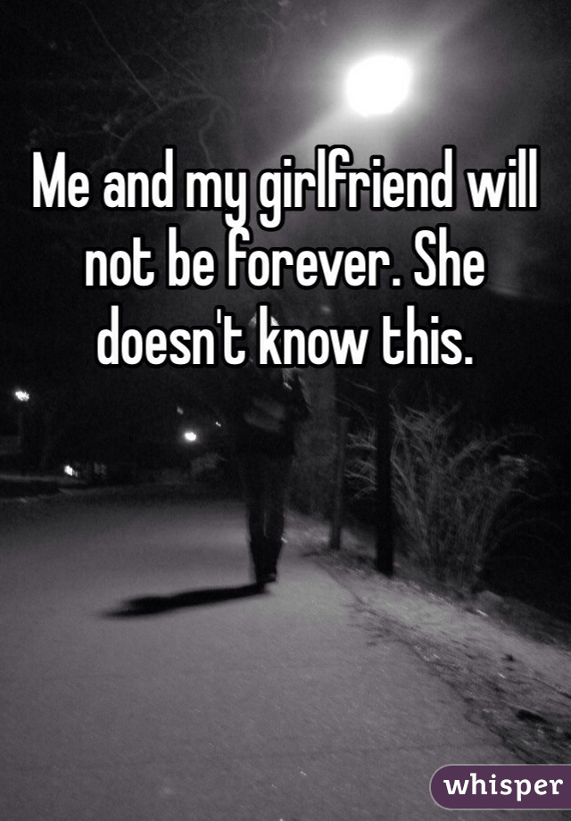 Me and my girlfriend will not be forever. She doesn't know this.
