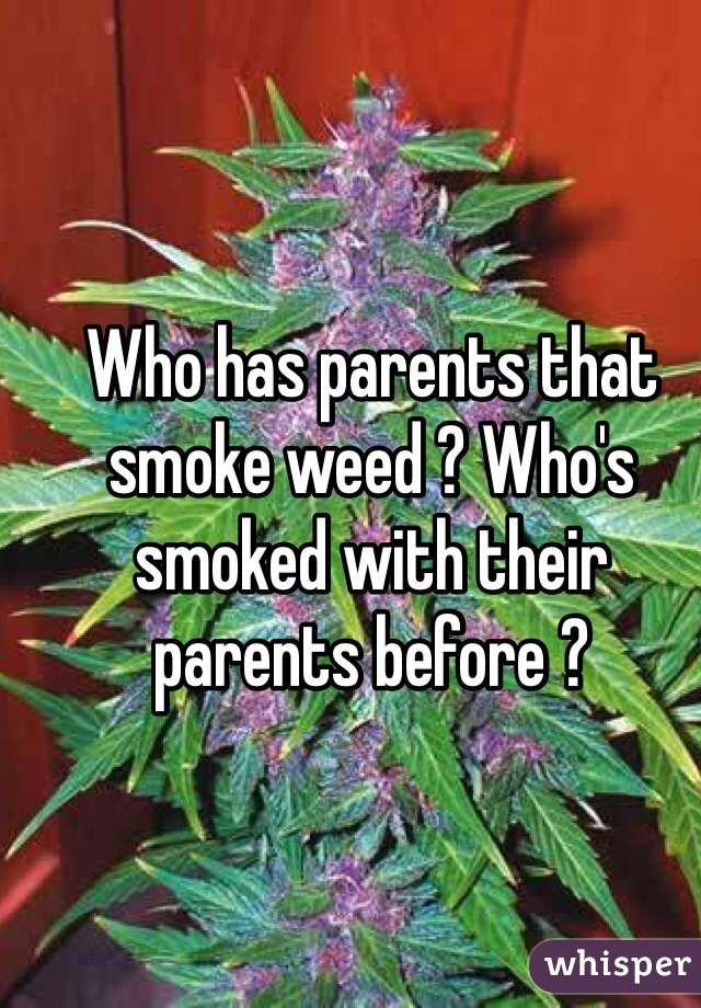 Who has parents that smoke weed ? Who's smoked with their parents before ?