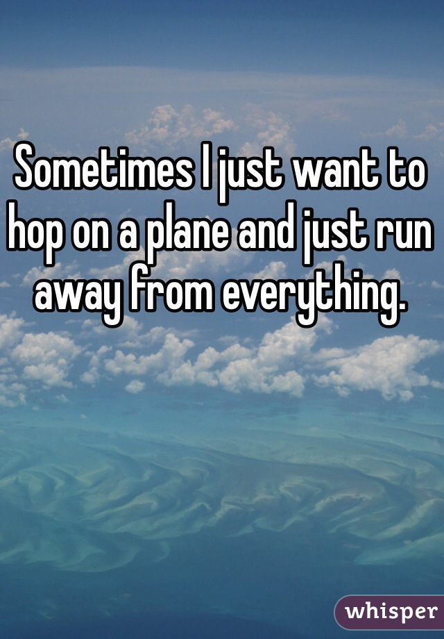 Sometimes I just want to hop on a plane and just run away from everything.