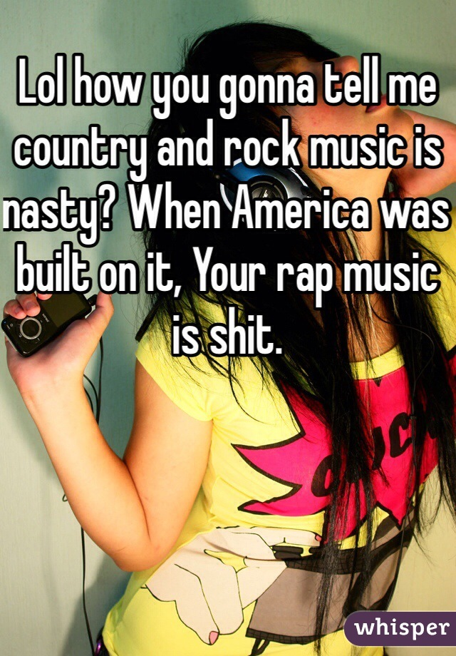Lol how you gonna tell me country and rock music is nasty? When America was built on it, Your rap music is shit.