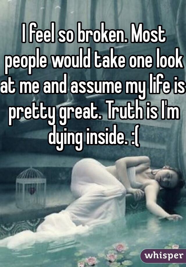 I feel so broken. Most people would take one look at me and assume my life is pretty great. Truth is I'm dying inside. :(