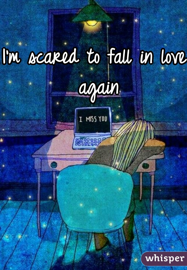 I'm scared to fall in love again