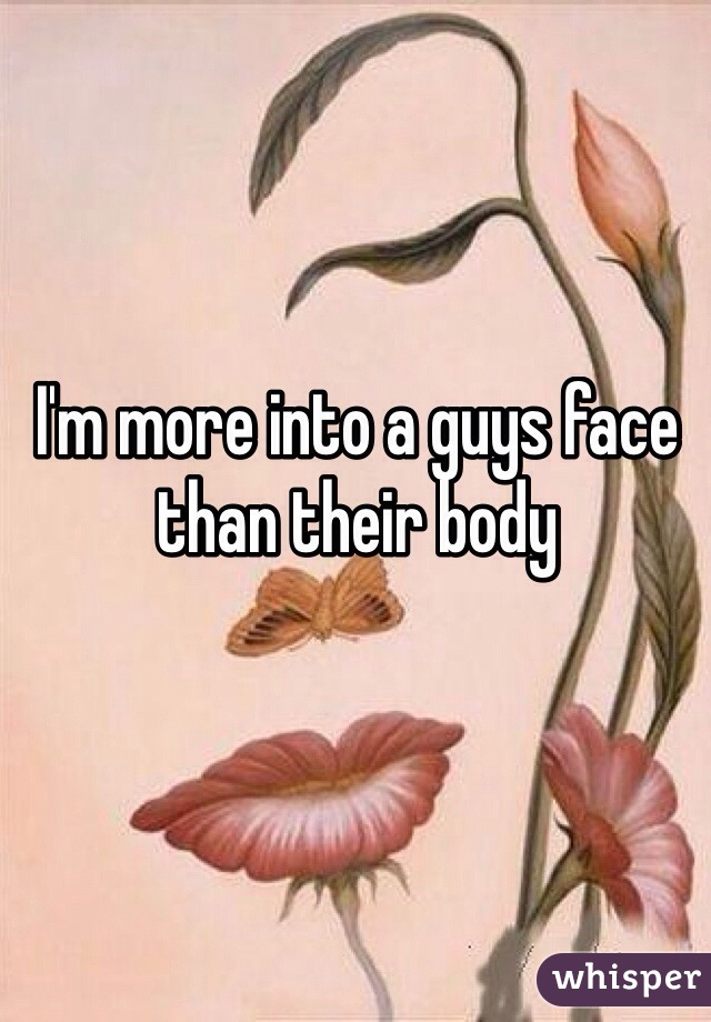 I'm more into a guys face than their body