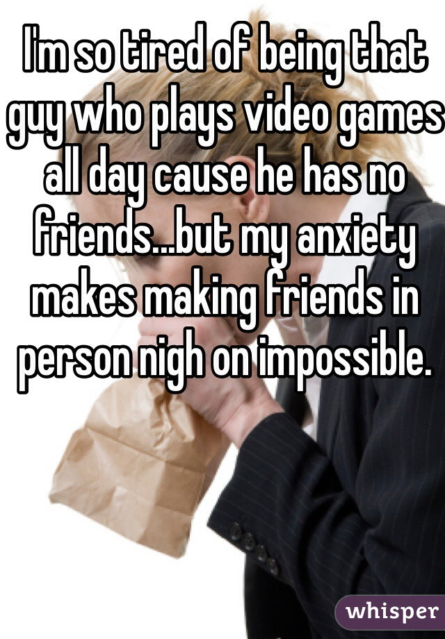I'm so tired of being that guy who plays video games all day cause he has no friends...but my anxiety makes making friends in person nigh on impossible.