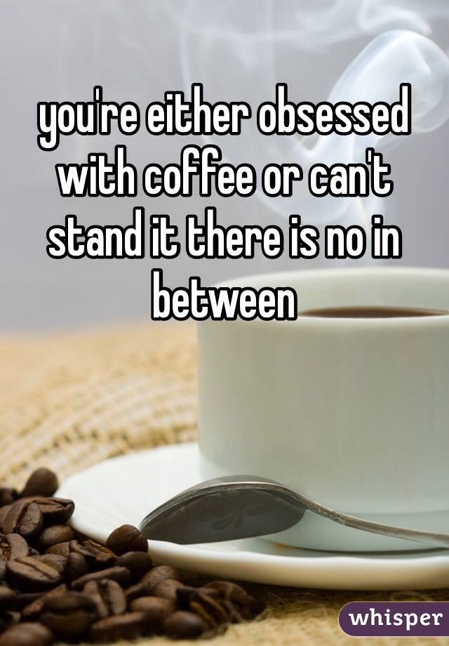 you're either obsessed with coffee or can't stand it there is no in between
