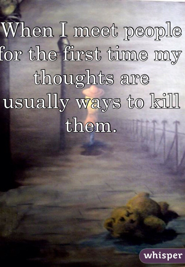 When I meet people for the first time my thoughts are usually ways to kill them.