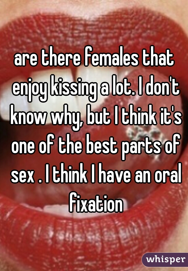 are there females that enjoy kissing a lot. I don't know why, but I think it's one of the best parts of sex . I think I have an oral fixation