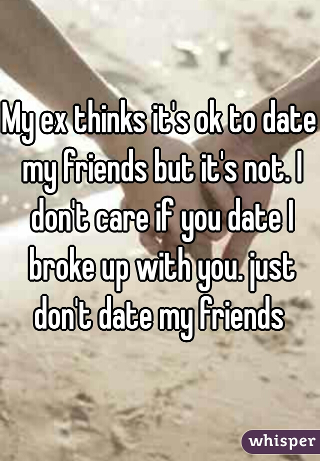 My ex thinks it's ok to date my friends but it's not. I don't care if you date I broke up with you. just don't date my friends
