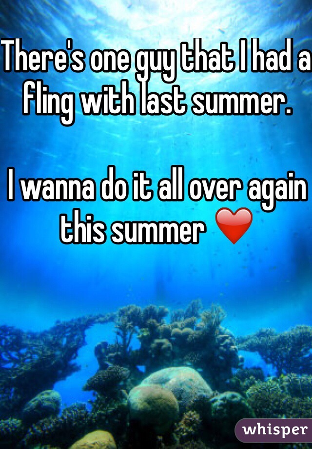 There's one guy that I had a fling with last summer.   I wanna do it all over again this summer ❤️