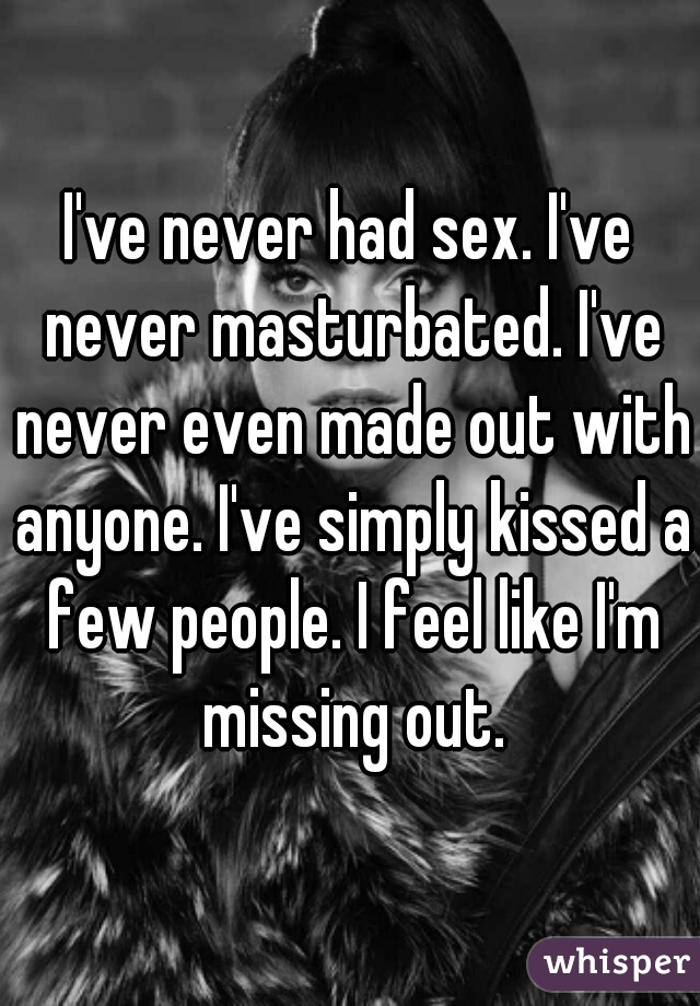 I've never had sex. I've never masturbated. I've never even made out with anyone. I've simply kissed a few people. I feel like I'm missing out.