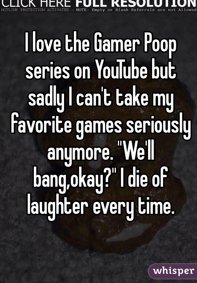 "I love the Gamer Poop series on YouTube but sadly I can't take my favorite games seriously anymore. ""We'll bang,okay?"" I die of laughter every time."