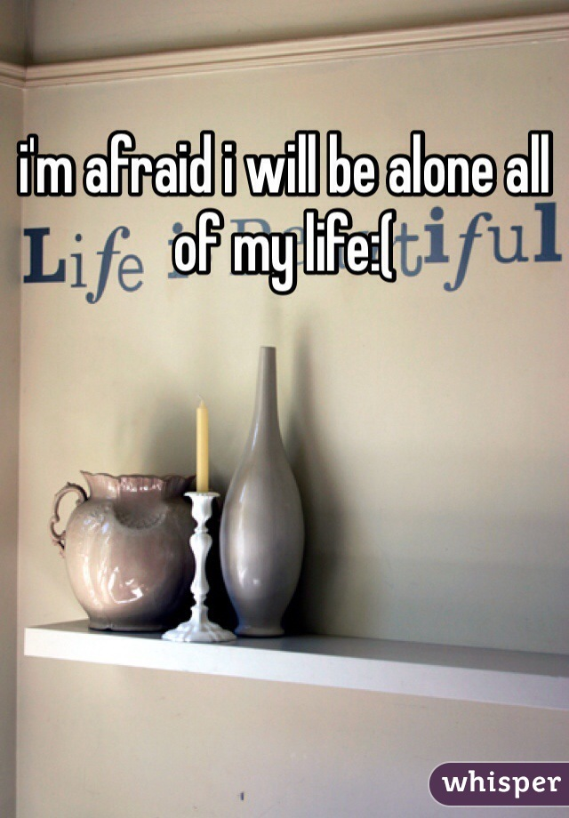 i'm afraid i will be alone all of my life:(