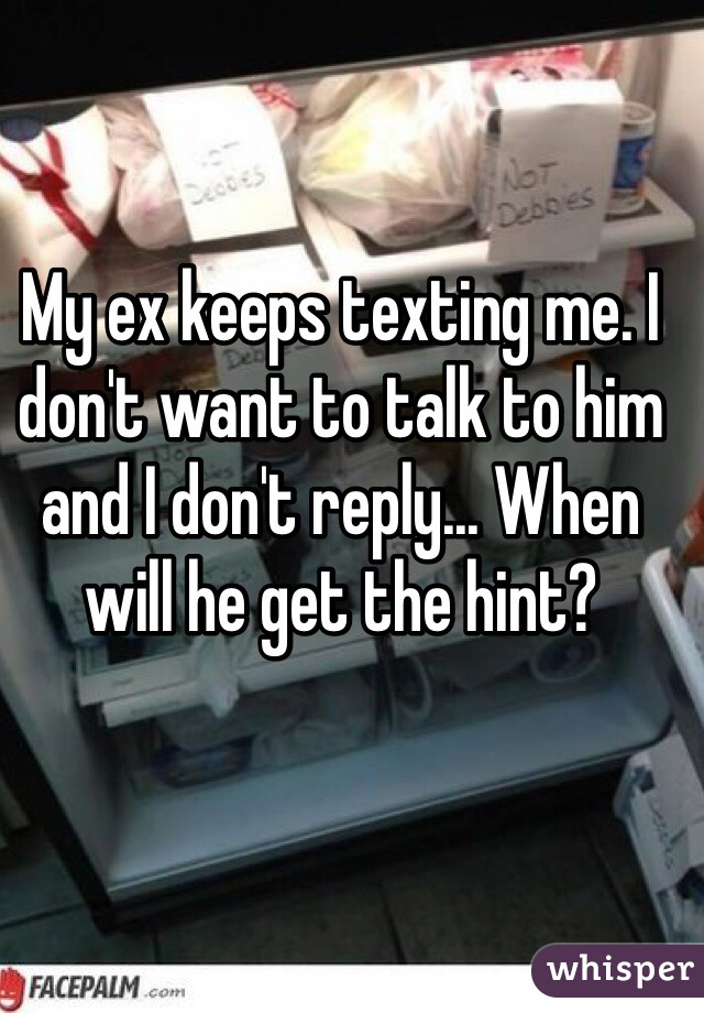 My ex keeps texting me. I don't want to talk to him and I don't reply... When will he get the hint?