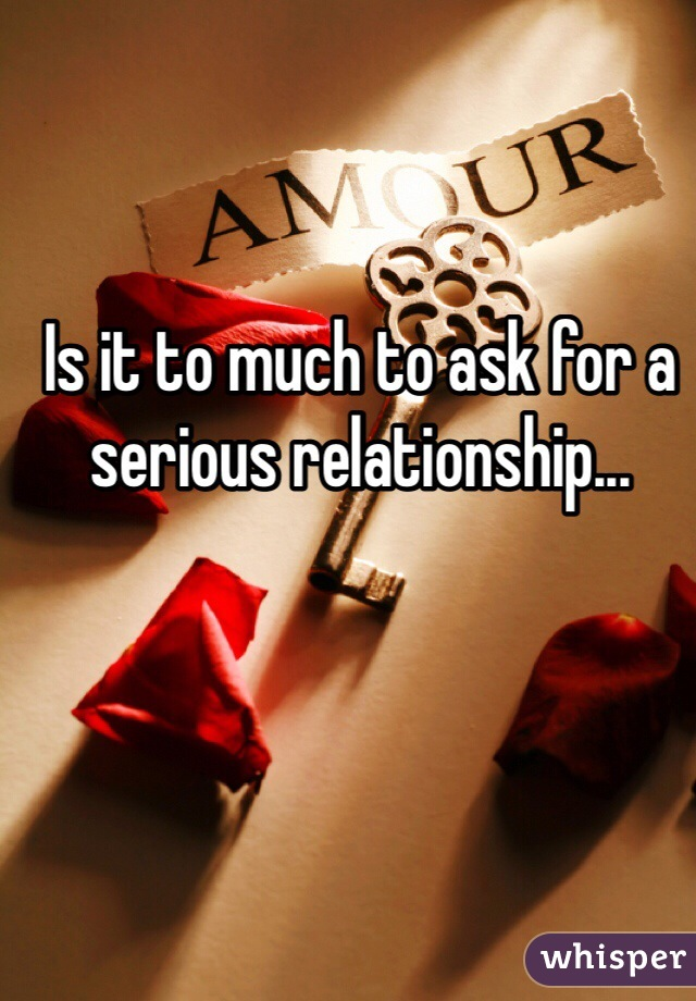 Is it to much to ask for a serious relationship...