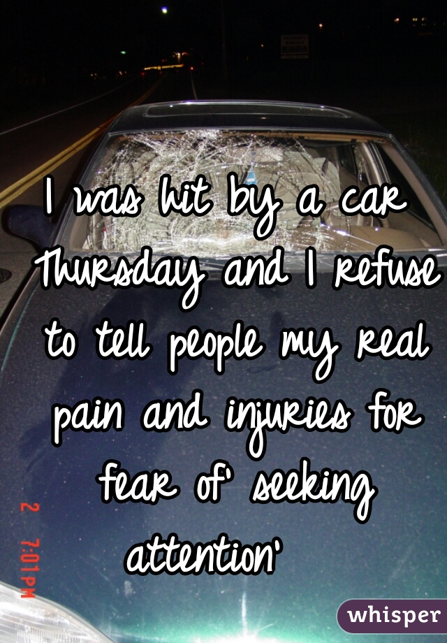 I was hit by a car Thursday and I refuse to tell people my real pain and injuries for fear of' seeking attention'