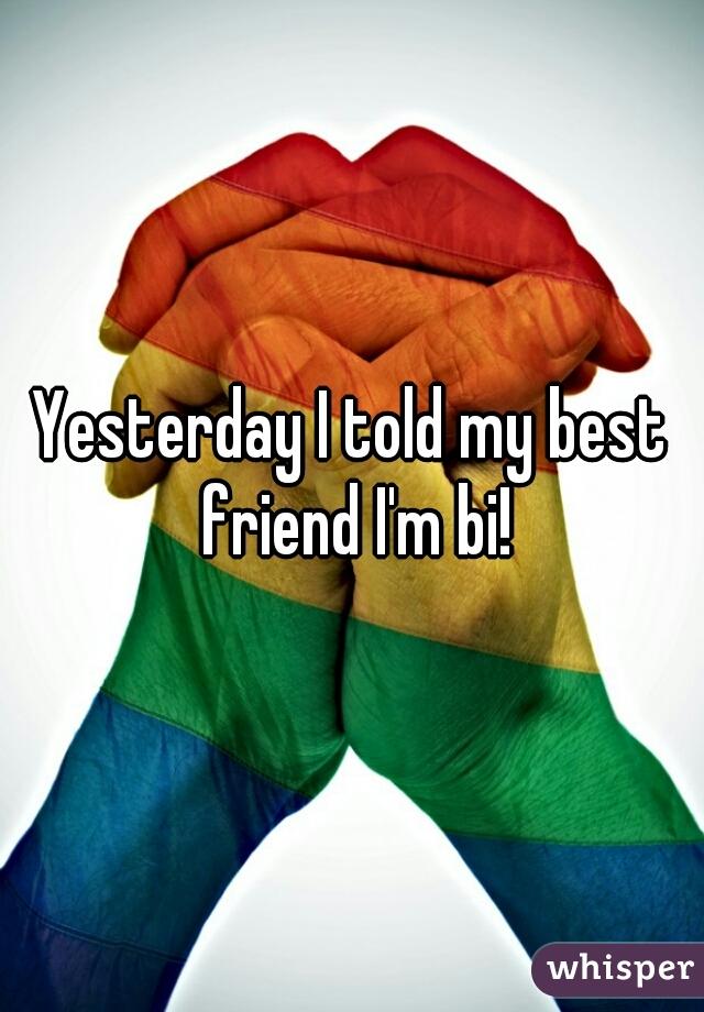 Yesterday I told my best friend I'm bi!