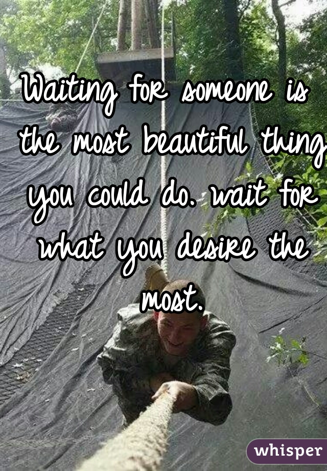 Waiting for someone is the most beautiful thing you could do. wait for what you desire the most.