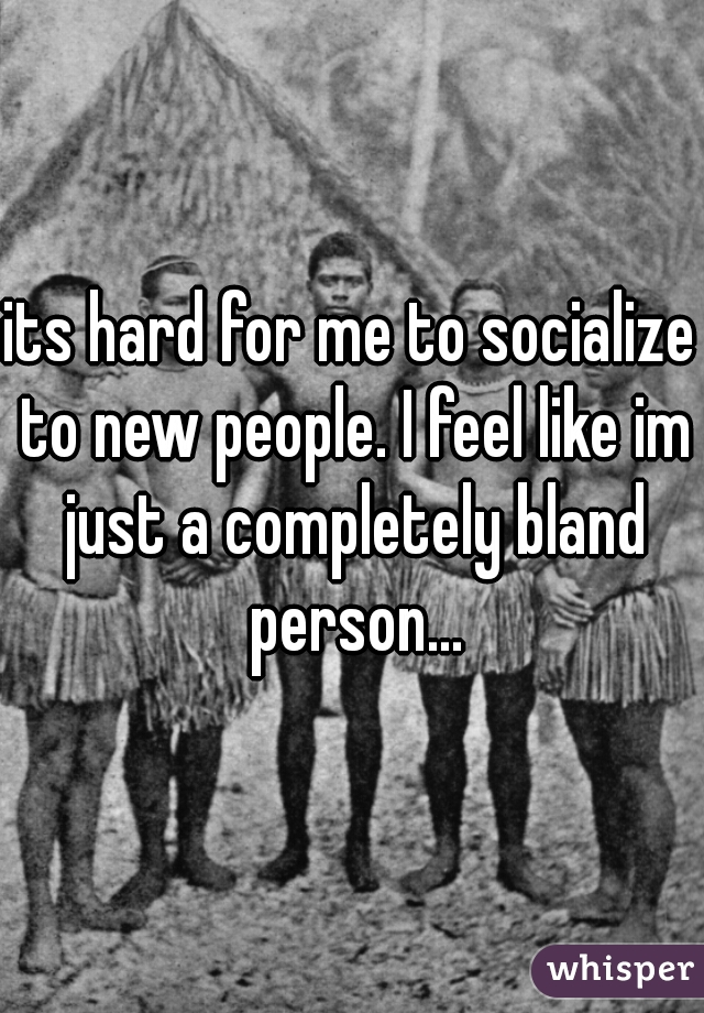 its hard for me to socialize to new people. I feel like im just a completely bland person...